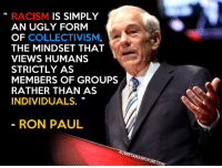 Truth.: RACISM  IS SIMPLY  AN UGLY FORM  OF  COLLECTIVISM  THE MINDSET THAT  VIEWS HUMANS  STRICTLY AS  MEMBERS OF GROUPS  RATHER THAN AS  INDIVIDUALS  RON PAUL Truth.