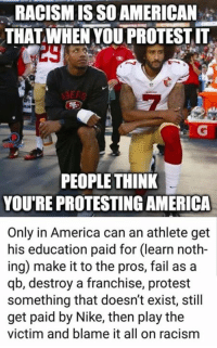 America, Fail, and Memes: RACISM IS SO AMERICAN  THAT WHEN YOU PROTEST IT  29  PEOPLE THINK  YOU'RE PROTESTING AMERICA  Only in America can an athlete get  his education paid for (learn noth-  ing) make it to the pros, fail as a  qb, destroy a franchise, protest  something that doesn't exist, still  get paid by Nike, then play the  victim and blame it all on racism (GC)
