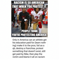 Only In America: RACISM IS SO AMERICAN  THAT WHEN YOU PROTESTIT  EA  PEOPLE THINK  YOU'RE PROTESTING AMERICA  Only in America can an athlete get  his education paid for (learn noth-  ing) make it to the pros, fail asa  qb, destroy a franchise, protest  something that doesn't exist, still  get paid by Nike, then play the  victim and blame it all on racism