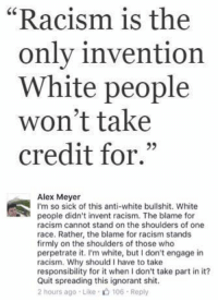"""(GC): """"Racism is the  only invention  White people  won't take  credit for.""""  93  Alex Meyer  I'm so sick of this anti-white bullshit. White  people didn't invent racism. The blame for  racism cannot stand on the shoulders of one  race. Rather, the blame for racism stands  firmly on the shoulders of those who  perpetrate it. I'm white, but I don't engage in  racism. Why should I have to take  responsibility for it when I don't take part in it?  Quit spreading this ignorant shit.  2 hours ago Like 106 Reply (GC)"""