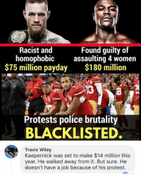 (GC): Racist and  homophobic  $75 million payday  Found guilty of  assaulting 4 women  $180 million  Protests police brutality  BLACKLISTED  Travis Wiley  Kaepernick was set to make $14 million this  year. He walked away from it. But sure. He  doesn't have a job because of his protest. (GC)