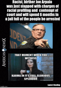Jail, Memes, and Karma: Racist, birther Joe Arpaio  was just slapped with charges of  racial profiling and contempt of  court and will spend 6 months in  a jail full of the people hearrested  THAT MOMENT WHEN YOU  WITNESS  KARMA IN ITS FULL GLORIOUS  SPLENDOR  memegenerator net  Laura CKeellng  imgflip.com Karma's a b***h [LK]