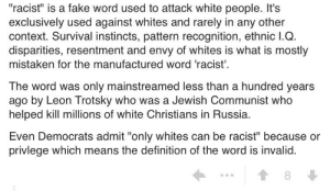 """The word racist is a fake word used to atack white people and was invented by... Trotsky?: """"racist"""" is a fake word used to attack white people. It's  exclusively used against whites and rarely in any other  context. Survival instincts, pattern recognition, ethnic I.Q.  disparities, resentment and envy of whites is what is mostly  mistaken for the manufactured word 'racist'  The word was only mainstreamed less than a hundred years  ago by Leon Trotsky who was a Jewish Communist who  helped kill millions of white Christians in Russia.  Even Democrats admit """"only whites can be racist"""" because or  privlege which means the definition of the word is invalid  8 The word racist is a fake word used to atack white people and was invented by... Trotsky?"""