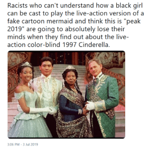 "Asian, Cinderella , and Fake: Racists who can't understand how a black girl  can be cast to play the live-action version of a  fake cartoon mermaid and think this is ""peak  2019"" are going to absolutely lose their  minds when they find out about the live-  action color-blind 1997 Cinderella.  3:06 PM -3 Jul 2019 A Black woman and a White man gave birth to an Asian child, and nobody batted an eye."