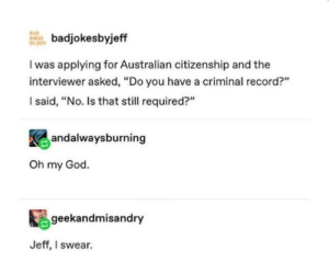 "Australians normal day by mohly MORE MEMES: RAD  badjokesbyje  I was applying for Australian citizenship and the  interviewer asked, ""Do you have a criminal record?""  l said, ""No. Is that still required?""  92  andalwaysburning  Oh my God.  geekandmisandry  Jeff, I swear. Australians normal day by mohly MORE MEMES"