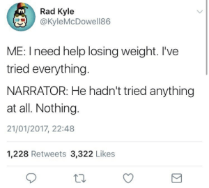 narrator: Rad Kyle  @KyleMcDowell86  TM  ME: I need help losing weight. I've  tried everything.  NARRATOR: He hadn't tried anything  at all. Nothing.  21/01/2017, 22:48  1,228 Retweets 3,322 Likes