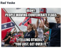 "Confederate flag: Rad Yeske  I  IRONY  PEOPLE WAVING CONFEDERATE FLAGS  TELLING OTHERS.  ""YOU LOST, GET OVERIT"""