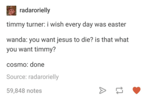Easter, Jesus, and Timmy Turner: radarorielly  timmy turner: i wish every day was easter  wanda: you want jesus to die? is that what  you want timmy?  cosmo: done  Source: radarorielly  59,848 notes fairly odd