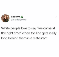 "Funny, Love, and White People: Radelyn A  @madelynove  White people love to say ""we came at  the right time"" when the line gets really  long behind them in a restaurant This is the truth."