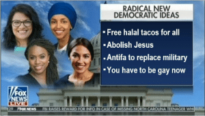 if only this was true: RADICAL NEW  DEMOCRATIC IDEAS  - Free halal tacos for all  -Abolish Jesus  - Antifa to replace military  -You have to be gay now  FOX  NEWS  LIVE  29 MFOX NEWS  FBI RAISES REWARD FOR INFO IN CASE OF MISSING NORTH CAROUNA TEENAGER WHO if only this was true