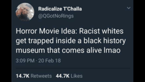 Alive, Dank, and Memes: Radicalize T'Challa  @QGotNoRings  Horror Movie Idea: Racist whites  get trapped inside a black history  museum that comes alive Imao  3:09 PM 20 Feb 18  14.7K Retweets 44.7K Likes White at the Museum by Pikachusalleypants MORE MEMES