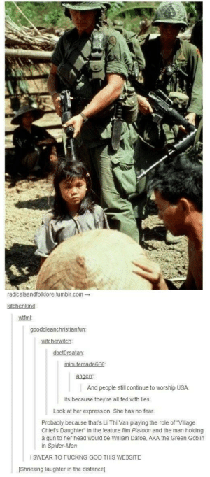"""Fake, Fucking, and God: radicalsandfolklore.tumblr.c  om-  kitchenkind  wttml  goodcleanchristia  witcherwitch  doctorsatan  angerr  And people still continue to worship USA  its because they're all fed with lies  Look at her express on. She has no fear  Probably because that's Li Thi Van playing the role of """"Village  Chief's Daughter"""" in the feature film Platoon and the man holding  a gun to her head would be William Dafoe, AKA the Green Gcblin  in Spider-Man  SWEAR TO FUCKING GOD THIS WEBSITE  [Shrieking laughter in the distance] FAKE NEWS"""