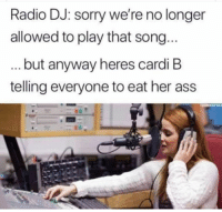 Ass, Memes, and Radio: Radio DJ: sorry we're no longer  allowed to play that song  but anyway heres cardi B  telling everyone to eat her ass  HINKSTOCK