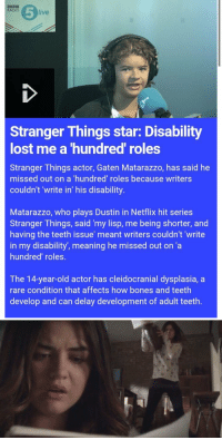 """Bones, Funny, and Netflix: RADIO  live  Stranger Things star: Disability  lost me a hundred roles  Stranger Things actor, Gaten Matarazzo, has said he  missed out on a hundred' roles because writers  couldn't write in' his disability  Matarazzo, who plays Dustin in Netflix hit series  Stranger Things, said """"my lisp, me being shorter, and  having the teeth issue' meant writers couldn't """"write  in my disability, meaning he missed out on 'a  hundred roles.  The 14-year-old actor has cleidocranial dysplasia, a  rare condition that affects how bones and teeth  develop and can delay development of adult teeth. https://t.co/9I587GSqFc"""