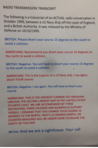 memehumor:  No need to be so intimidating USA…: RADIO TRANSMISSION TRANSCRIPT  The following is a transcript of an ACTUAL radio conversation in  October 1995, between a US Navy Ship off the coast of England,  and a British Authority. It was released by the Ministry of  Defence on 10/10/1995.  BRITISH: Please divert your course 15 degrees to the south to  avoid a collision.  AMERCIANS: Recommend you divert your course 15 degrees to  the north to avoid a collision.  BRITISH: Negative. You will have to divert your course 15 degrees  to the south to avoid a collision.  AMERICANS: This is the Captain of a US Navy ship. I say again,  divert YOUR course.  BRITISH: Negative. I say again. You will have to divert your  course.  AMERCIANS: THIS IS THE AIRCRAFT CARRIER USS ABRAHAM  LINCOLN, THE SECOND LARGEST SHIP IN THE UNITED STATES,  ATLANTIC FLEET. WE ARE ACCOMPANIED BY THREE  DESTROYERS, THREE CRUISERS AND NUMEROUS SUPPORT  VESSELS. I DEMAND THAT YOU CHANGE YOUR COURSE 15  DEGREES TO THE NORTH. THATS 15 DEGREES NORTH, OR  COUNTER MEASURES WILL BE UNDERTAKEN TO ENSURE THE  SAFETY OF THIS SHIP  BRITISH: And we are a Lighthouse. Your call. memehumor:  No need to be so intimidating USA…