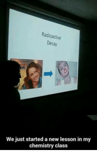 Chemistry, Class, and Radioactive: Radioactive  Decay  We just started a new lesson in my  chemistry class