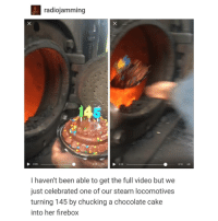 Lmao, Steam, and Cake: radiojamming  0:09  0:13 H > 0:10  0:13 HD  I haven't been able to get the full video but we  just celebrated one of our steam locomotives  turning 145 by chucking a chocolate cake  into her firebox lmao