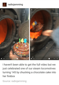 Birthday, Steam, and Happy Birthday: radiojamming  0:09  0:13 HD 0:10  0:13 HD  I haven't been able to get the full video but we  just celebrated one of our steam locomotives  turning 145 by chucking a chocolate cake into  her firebox  Source: radiojamming Happy birthday, Steamie!