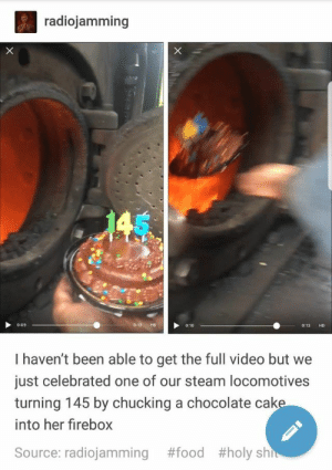 Food, Funny, and Steam: radiojamming  0:13 HD0:10  0:09  0:13 HD  I haven't been able to get the full video but we  just celebrated one of our steam locomotives  turning 145 by chucking a chocolate cak  into her firebox  #food  #holy shi  Source: radiojamming funny Tumblr Posts, hilarious Tumblr Posts that are really funny