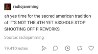 American, Fireworks, and Time: radiojamming  ah yes time for the sacred american tradition  of IT'S NOT THE 4TH YET ASSHOLE STOP  SHOOTING OFF FIREWORKS  Source: radiojamming  79,410 notesD