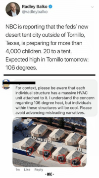 Children, Memes, and Cool: Radley Balko  @radleybalko  NBC is reporting that the feds' new  desert tent city outside of Tornillo,  Texas, is preparing for more than  4,000 children. 20 to a tent.  Expected high in Tornillo tomorrow:  106 degrees.  For context, please be aware that each  individual structure has a massive HVAC  unit attached to it. I understand the concern  regarding 106 degree heat, but individuals  within these structures will be cool. Please  avoid advancing misleading narratives  1m Like Reply  -WAC- (WAC)