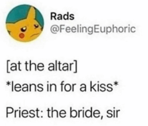 Meirl: Rads  @FeelingEuphoric  [at the altar]  *leans in for a kiss  Priest: the bride, sir Meirl