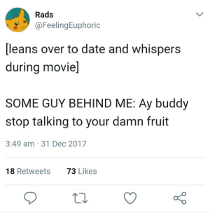 Dank, Memes, and Target: Rads  @FeelingEuphoric  [leans over to date and whispers  during movie]  SOME GUY BEHIND ME: Ay buddy  stop talking to your damn fruit  3:49 am 31 Dec 2017  73 Likes  18 Retweets Me irl by Theaisyah FOLLOW 4 MORE MEMES.