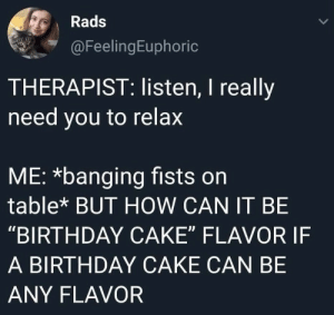 "Birthday, Cake, and Banging: Rads  @FeelingEuphoric  THERAPIST: listen, I really  need you to relax  ME: *banging fists on  table* BUT HOW CAN IT BE  ""BIRTHDAY CAKE"" FLAVOR IF  A BIRTHDAY CAKE CAN BE  ANY FLAVOR"