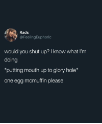 Shut Up, Irl, and Me IRL: Rads  @FeelingEuphoric  would you shut up? I know what I'm  doing  *putting mouth up to glory hole*  one egg mcmuffin please