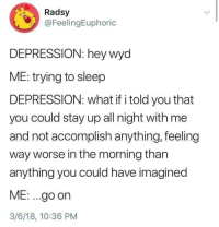 Wyd, Depression, and Sleep: Radsy  @FeelingEuphoric  DEPRESSION: hey wyd  ME: trying to sleep  DEPRESSION: what if i told you that  you could stay up all night with me  and not accomplish anything, feeling  way worse in the morning than  anything you could have imagined  ME: ...go on  3/6/18, 10:36 PM meirl