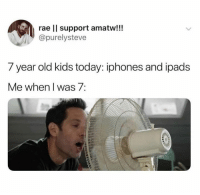 year-old-kids: rae Il support amatw!!!  @purelysteve  7 year old kids today: iphones and ipads  Me when I was 7: