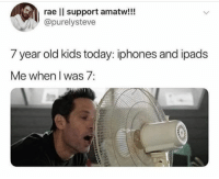 Memes, Kids, and Today: rae l support amatw!!!  @purelysteve  7 year old kids today: iphones and ipads  Me when I was 7: Same! 😂