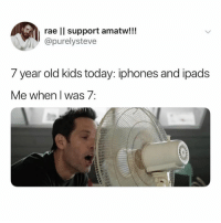 year-old-kids: rae lI support amatw!!!  purelysteve  7 year old kids today: iphones and ipads  Me when I was 7