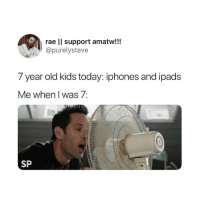 So true 😂: rae ll support amatw!!!  @purelysteve  7 year old kids today: iphones and ipads  Me when I was 7:  SP So true 😂