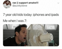 Dank, Kids, and Today: rae ll support amatw!!!  @purelysteve  7 year old kids today: iphones and ipads  Me when I was 7: 😂