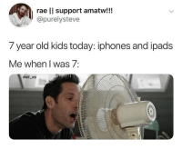 Memes, Kids, and Today: rae ll support amatw!!!  @purelysteve  7 year old kids today: iphones and ipads  Me when I was 7:  @will_ent 🤣lol