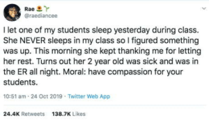 You never know what someone is going through: Rae  @raediancee  I let one of my students sleep yesterday during class.  She NEVER sleeps in my class so I figured something  was up. This morning she kept thanking me for letting  her rest. Turns out her 2 year old was sick and was in  the ER all night. Moral: have compassion for your  students.  10:51 am 24 Oct 2019  Twitter Web App  24.4K Retweets  138.7K Likes You never know what someone is going through