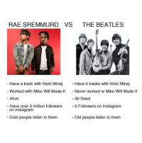 Alive, Facts, and Funny: RAE SREMMURD VS THE BEATLES  Have a track with Nicki Minaj  Have 0 tracks with Nicki Minaj  Worked with Mike Will Made-It  Never worked w Mike Will Made-It  All Dead  Alive  Have over 2 million followers  0 Followers on Instagram  on instagram  Cool people listen to them  old people listen to them FACTS BlackBeatles @raesremmurd @pizzaslime
