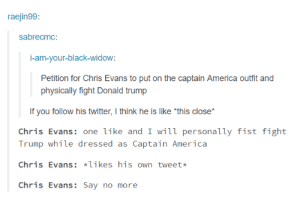 """America, Chris Evans, and Donald Trump: raejin99  sabrecmc:  i-am-your-black-widow  Petition for Chris Evans to put on the captain America outfit and  physically fight Donald trump  If you follow his twitter, I think he is like """"this close*  Chris Evans: one like and I will personally fist fight  Trump while dressed as Captain America  Chris Evans: likes his own tweet  Chris Evans:Say no more The world needs Captain America"""