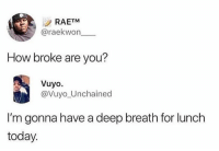 Today, Raekwon, and How: RAETM  @raekwon  How broke are you?  Vuyo.  @Vuyo Unchained  I'm gonna have a deep breath for lunch  today.