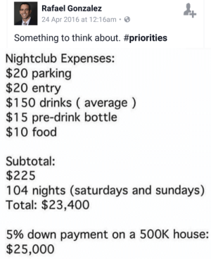 """Anaconda, Club, and Food: Rafael Gonzalez  24 Apr 2016 at 12:16am  Something to think about. #priorities  Nightclub Expenses:  $20 parking  $20 entry  $150 drinks ( average)  $15 pre-drink bottle  $10 food  Subtotal:  $225  104 nights (saturdays and sundays)  Total: $23,400  5% down payment on a 500K house:  $25,000 trickerydickerydock:  firebirdeternal:  midwayinourlifesjourney:  pizzaback:   closet-keys:   afloweroutofstone:  grumsal:  Hey maybe I could afford a house if I just stopped going out and spending $450 at the club every single weekend  $150 drinks (average)  """"I mean it's one night out, Michael. How much could it cost, $225?""""   someone who is good at the economy help me   You: buys avocado toastMe: spends almost 500 a week on partiesUs: will NEVER live the american dream  …. the last time I spent over 100$ on something recreational was like three years ago.  """"Bartender, give me your finest avocadotini"""" """"That'll be $300″ """"A steal"""""""