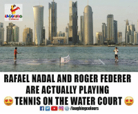 Roger Federer: RAFAEL NADAL AND ROGER FEDERER  ARE ACTUALLY PLAYING  TENNIS ON THE WATER COURT