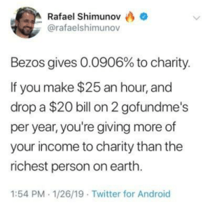 Android, Twitter, and Earth: Rafael Shimunov  @rafaelshimunov  Bezos gives 0.0906% to charity.  If you make $25 an hour, and  drop a $20 bill on 2 gofundme's  per year, you're giving more of  your income to charity than the  richest person on earth.  1:54 PM 1/26/19 Twitter for Android Generous....