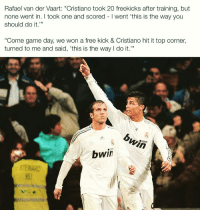 "Memes, Free, and Game: Rafael van der Vaart: ""Cristiano took 20 freekicks after training, but  none went in. I took one and scored I went 'this is the way you  should do it.""  L 33  Come game day, we won a free kick & Cristiano hit it top corner,  turned to me and said, 'this is the way do it.  COm  bwin Like a boss..."