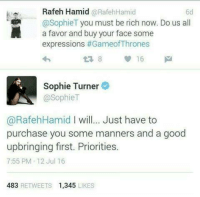 Being Rich, Memes, and Sophie Turner: Rafeh Hamid  RafehHamid  6d  osophieT you must be rich now. Do us all  a favor and buy your face some  expressions  #Game of Thrones  Sophie Turner  @Sophie T  @RafehHamid I will... Just have to  purchase you some manners and a good  upbringing first. Priorities.  7:55 PM 12 Jul 16  483  RETWEETS 1,345  LIKES