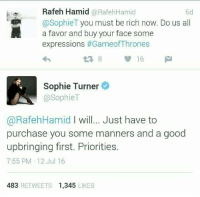 Being Rich, Game of Thrones, and Sophie Turner: Rafeh Hamid RafehHamid  @Sophie T  you must be rich now. Do us all  a favor and buy your face some  expressions of Thrones  Sophie Turner  @Sophie T  a RafehHamid will... Just have to  purchase you some manners and a good  upbringing first. Priorities.  7:55 PM 12 Jul 16  483  RETWEETS 1.345  LIKES Would you like some ice for that burn?
