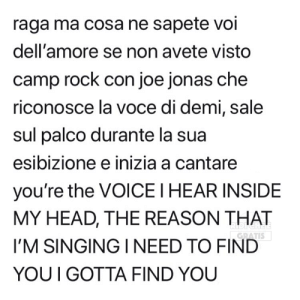 Head, Memes, and Singing: raga ma cosa ne sapete voi  dell'amore se non avete visto  camp rock con joe jonas che  riconosce la voce di demi, sale  sul palco durante la sua  esibizione e inizia a cantare  you're the VOICE I HEAR INSIDE  MY HEAD, THE REASON THAT  I'M SINGING I NEED TO FIND  YOU IGOTTA FIND YOU