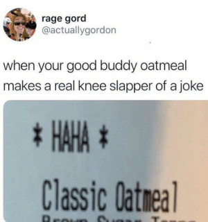 Meirl: rage gord  @actuallygordon  when your good buddy oatmeal  makes a real knee slapper of a joke  * HAHA #  Classic Oatmea  Aroun Meirl
