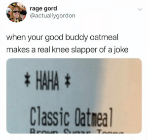 Love, Good, and Rage: rage gord  @actuallygordorn  when your good buddy oatmeal  makes a real knee slapper of a joke  tHAHAt  Classic Datnea Gotta love when that happens (credit & consent: @iced_caramel_macchiato)