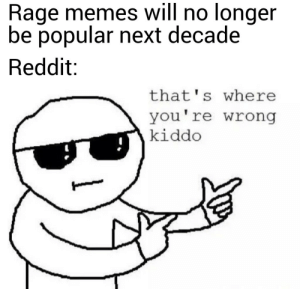 I'm not wrong... right?: Rage memes will no longer  be popular next decade  Reddit:  that's where  you're wrong  kiddo I'm not wrong... right?